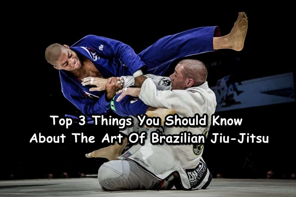 Top 3 Things You Should Know About The Art Of Brazilian Jiu-Jitsu