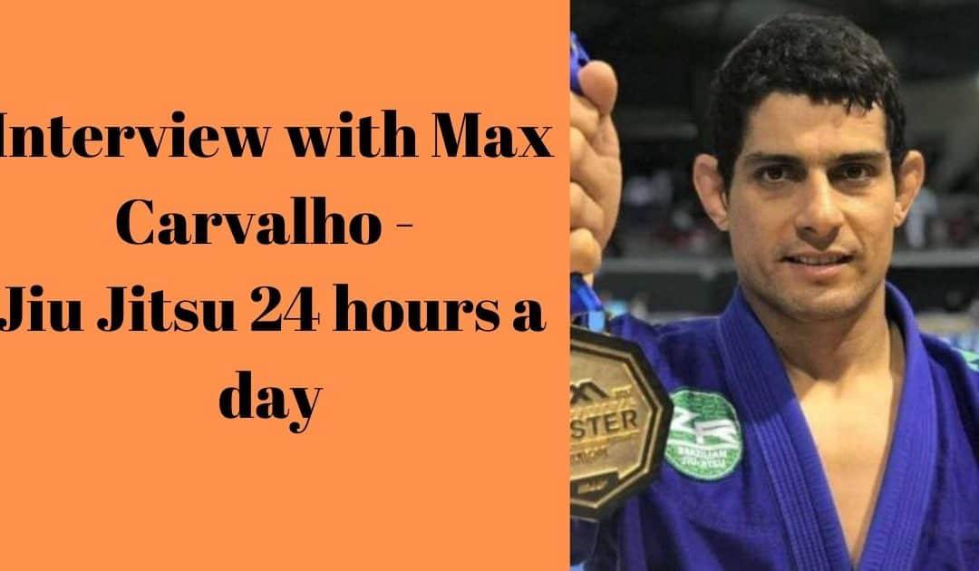 Interview with Max Carvalho – Jiu Jitsu 24 hours a day