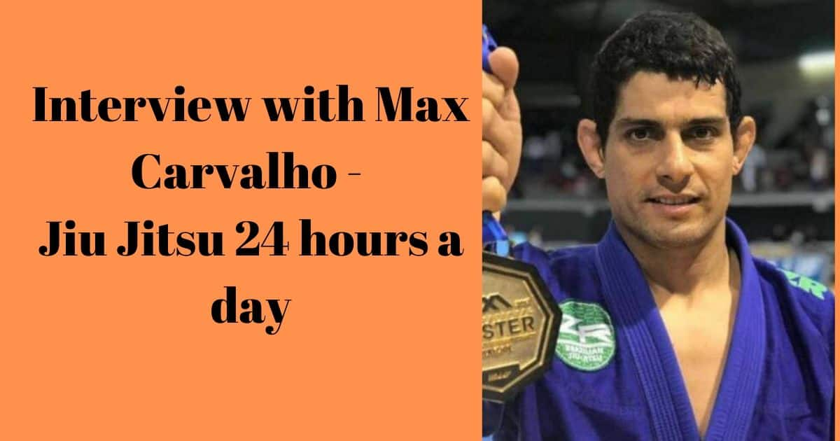 Interview with Max Carvalho – Jiu Jitsu 24 hours a day