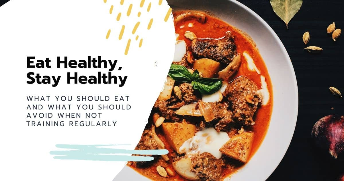 Eat Healthy, Stay Healthy – What you should eat and what you should avoid when not training regularly