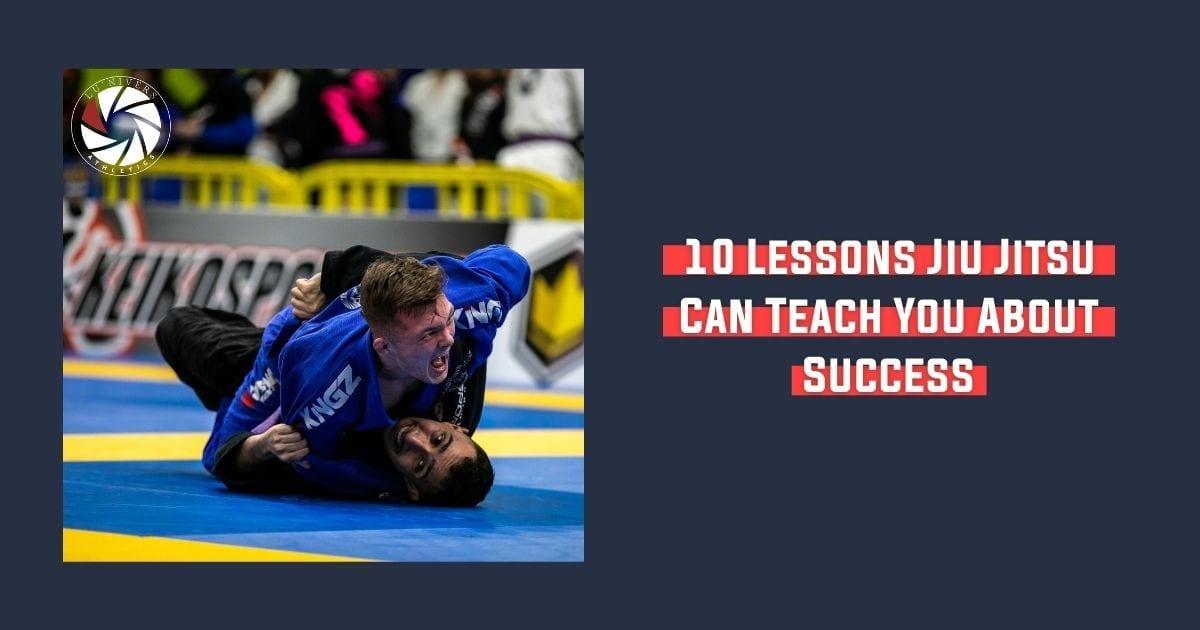 10 Lessons Jiu Jitsu Can Teach You About Success | Jiu Jitsu Legacy