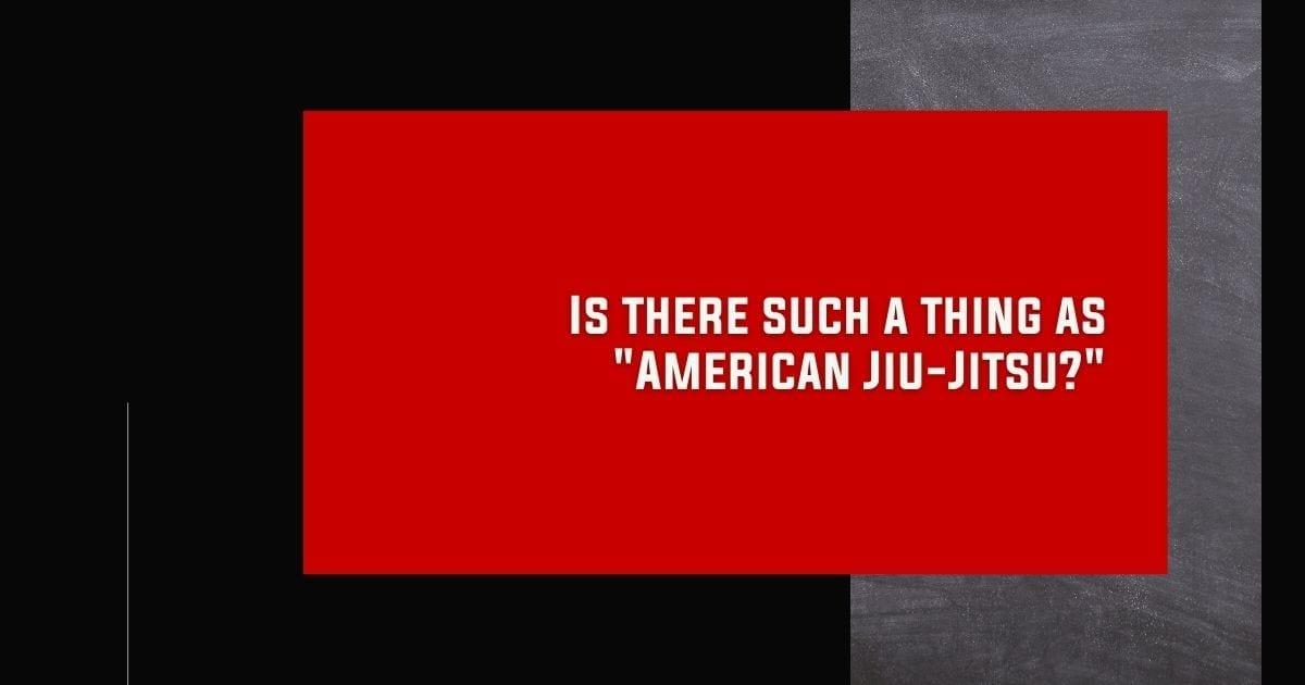 "Is there such a thing as ""American Jiu-Jitsu?"""