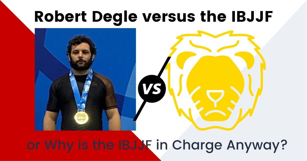 Robert Degle vs the IBJJF - or Why is the IBJJF in Charge Anyway? 1 Robert Degle vs the IBJJF - or Why is the IBJJF in Charge Anyway? robert degle